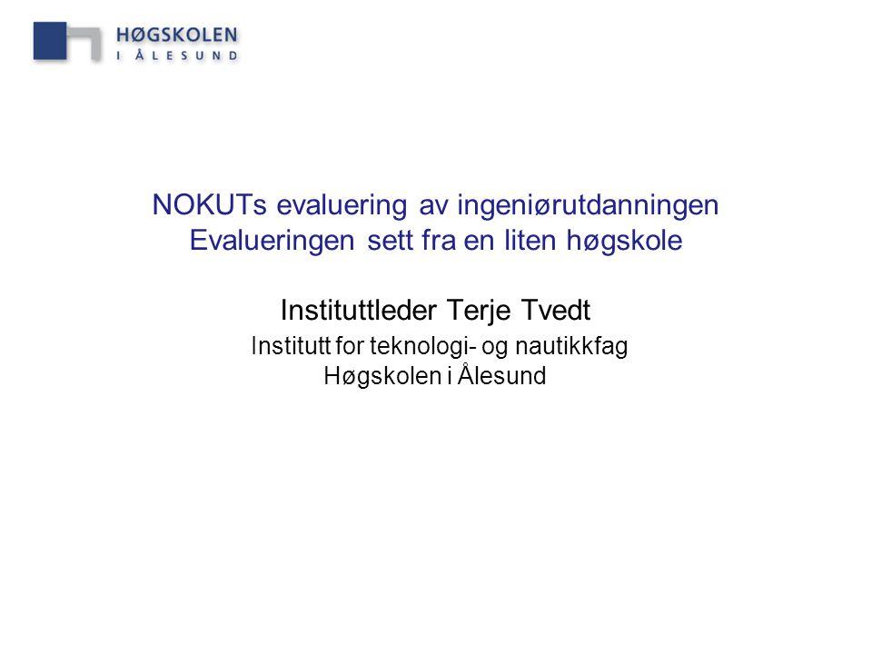 NOKUTs evaluering av ingeniørutdanningen Evalueringen sett fra en liten høgskole Instituttleder Terje Tvedt Institutt for teknologi- og nautikkfag Høgskolen i Ålesund