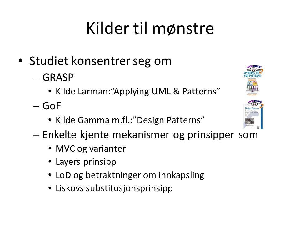 "Kilder til mønstre • Studiet konsentrer seg om – GRASP • Kilde Larman:""Applying UML & Patterns"" – GoF • Kilde Gamma m.fl.:""Design Patterns"" – Enkelte"