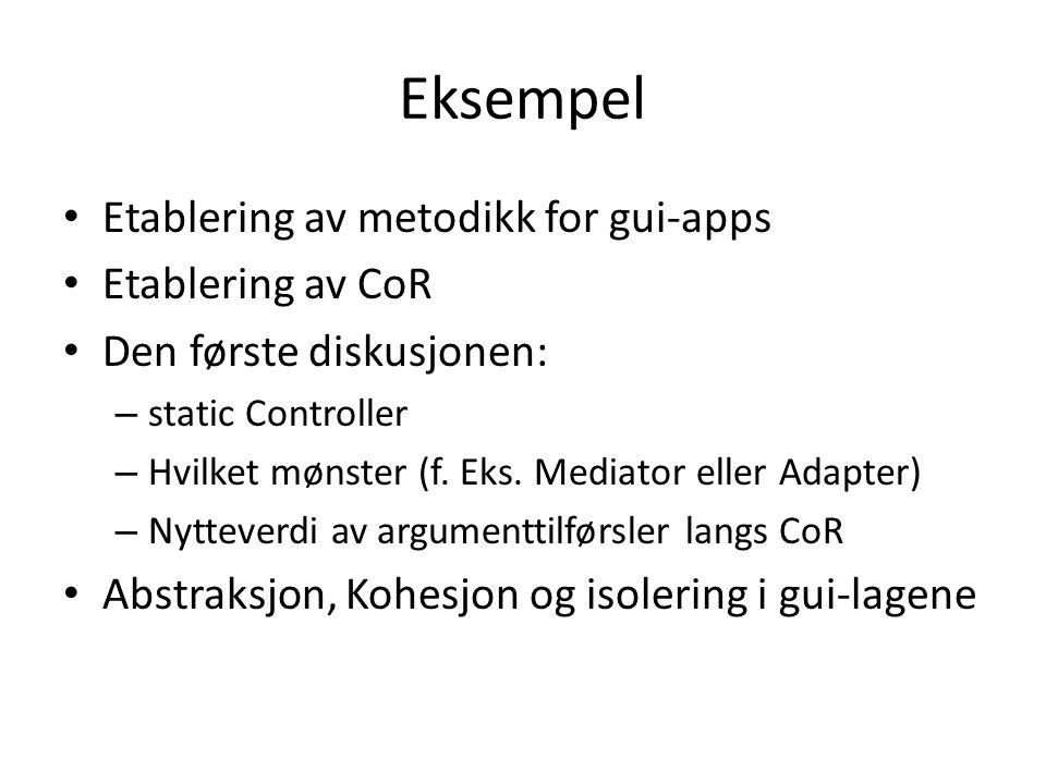 Eksempel • Etablering av metodikk for gui-apps • Etablering av CoR • Den første diskusjonen: – static Controller – Hvilket mønster (f. Eks. Mediator e