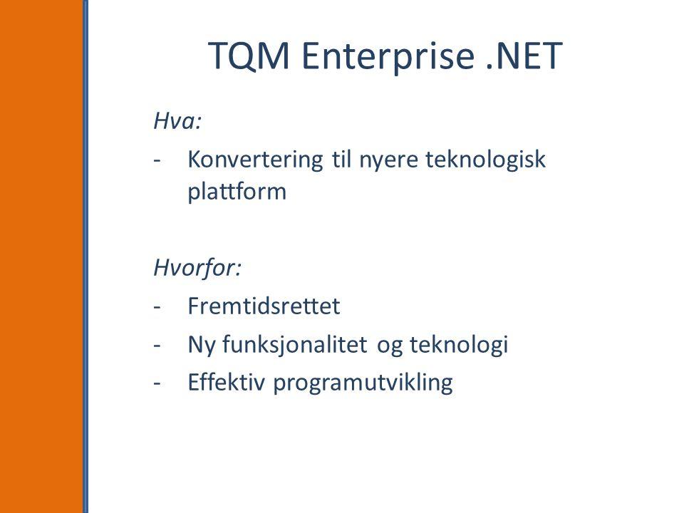 TQM Enterprise.NET Hva: -Konvertering til nyere teknologisk plattform Hvorfor: -Fremtidsrettet -Ny funksjonalitet og teknologi -Effektiv programutvikling