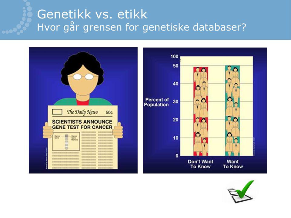 Genetikk vs. etikk Hvor går grensen for genetiske databaser?