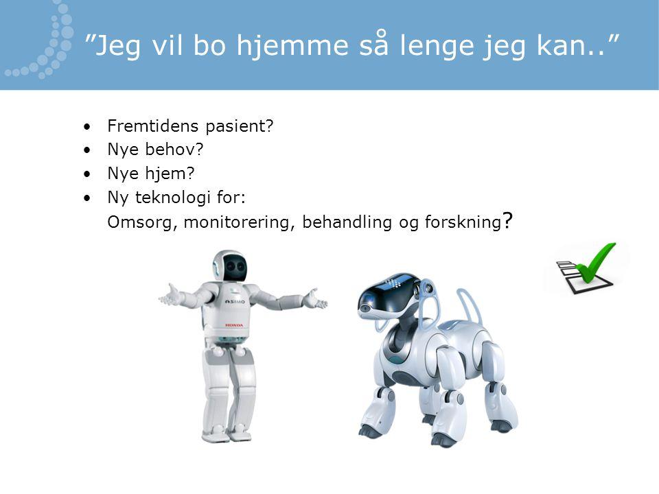 """""""Jeg vil bo hjemme så lenge jeg kan.."""" •Fremtidens pasient? •Nye behov? •Nye hjem? •Ny teknologi for: Omsorg, monitorering, behandling og forskning ?"""