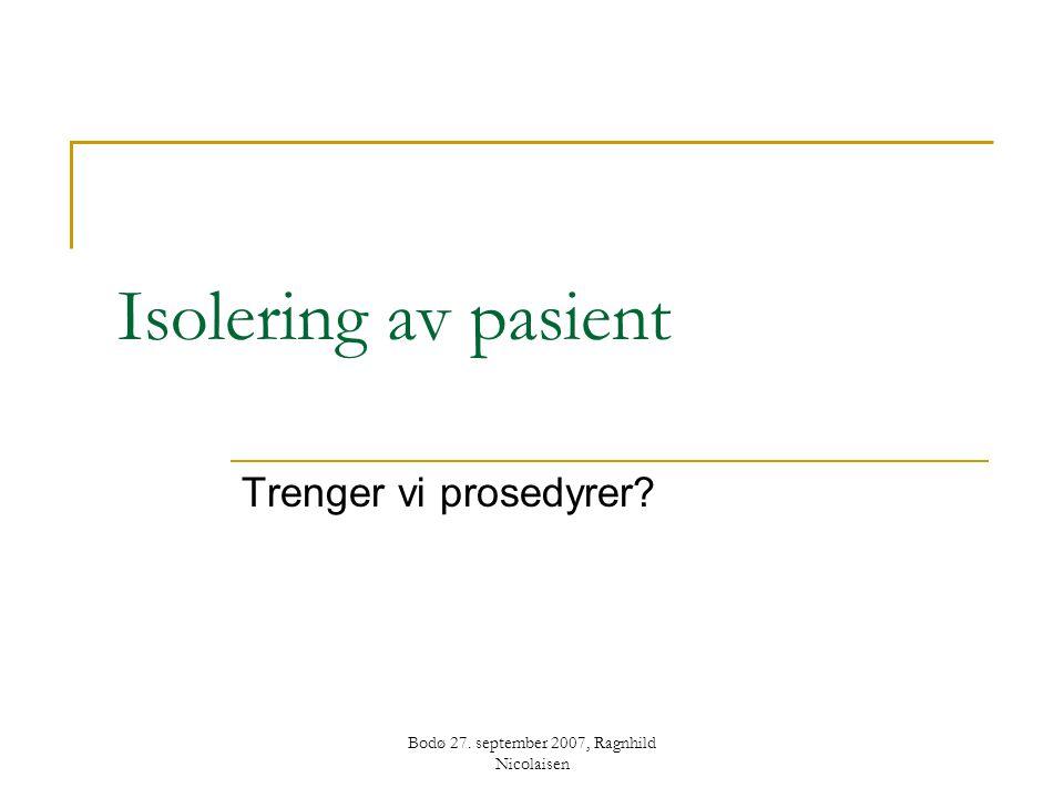 Bodø 27. september 2007, Ragnhild Nicolaisen Isolering av pasient Trenger vi prosedyrer?