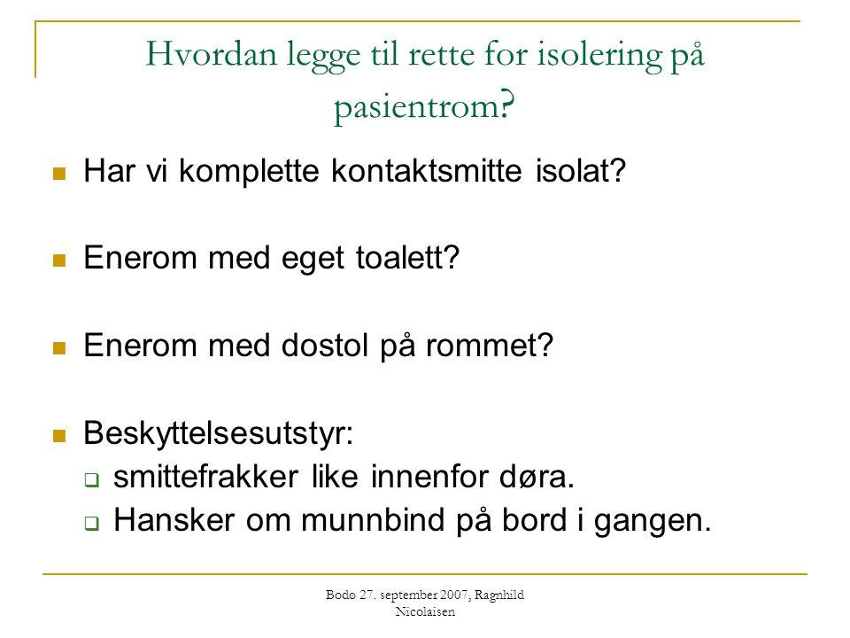 Bodø 27. september 2007, Ragnhild Nicolaisen Hvordan legge til rette for isolering på pasientrom ?  Har vi komplette kontaktsmitte isolat?  Enerom m