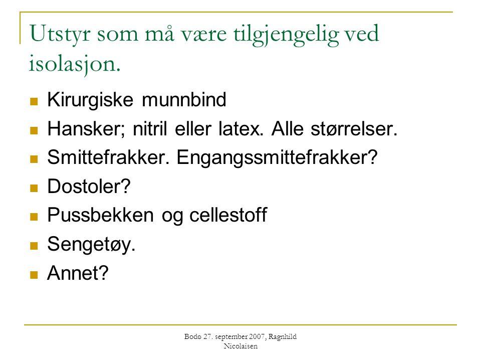 Bodø 27. september 2007, Ragnhild Nicolaisen Utstyr som må være tilgjengelig ved isolasjon.  Kirurgiske munnbind  Hansker; nitril eller latex. Alle