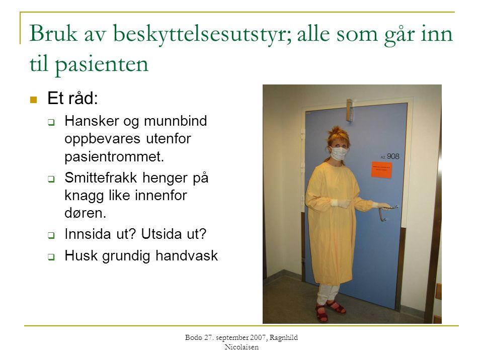 Bodø 27. september 2007, Ragnhild Nicolaisen Bruk av beskyttelsesutstyr; alle som går inn til pasienten  Et råd:  Hansker og munnbind oppbevares ute