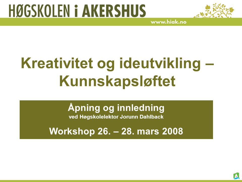 Kreativitet og ideutvikling – Kunnskapsløftet Åpning og innledning ved Høgskolelektor Jorunn Dahlback Workshop 26. – 28. mars 2008