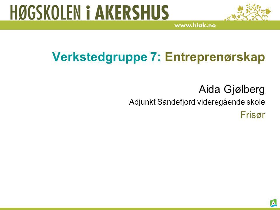 Verkstedgruppe 7: Entreprenørskap Aida Gjølberg Adjunkt Sandefjord videregående skole Frisør