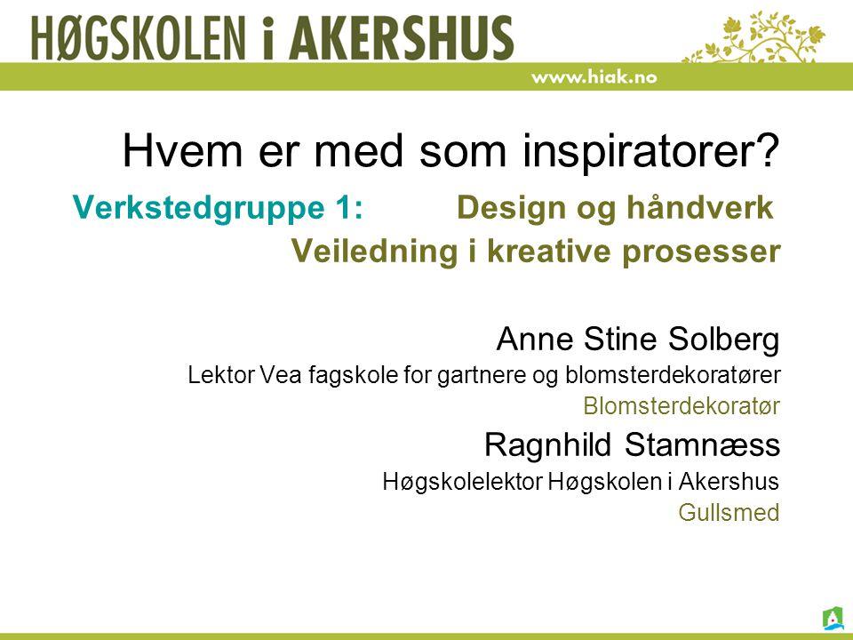 Hvem er med som inspiratorer? Verkstedgruppe 1: Design og håndverk Veiledning i kreative prosesser Anne Stine Solberg Lektor Vea fagskole for gartnere