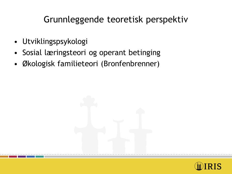 Grunnleggende teoretisk perspektiv •Utviklingspsykologi •Sosial læringsteori og operant betinging •Økologisk familieteori (Bronfenbrenner)