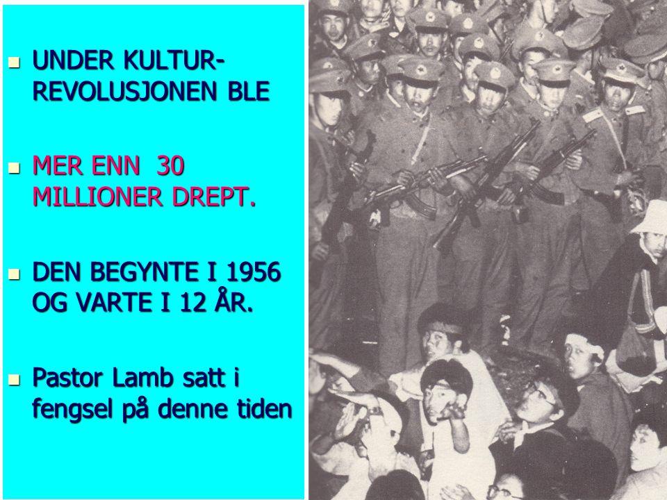  UNDER KULTUR- REVOLUSJONEN BLE  MER ENN 30 MILLIONER DREPT.  DEN BEGYNTE I 1956 OG VARTE I 12 ÅR.  Pastor Lamb satt i fengsel på denne tiden