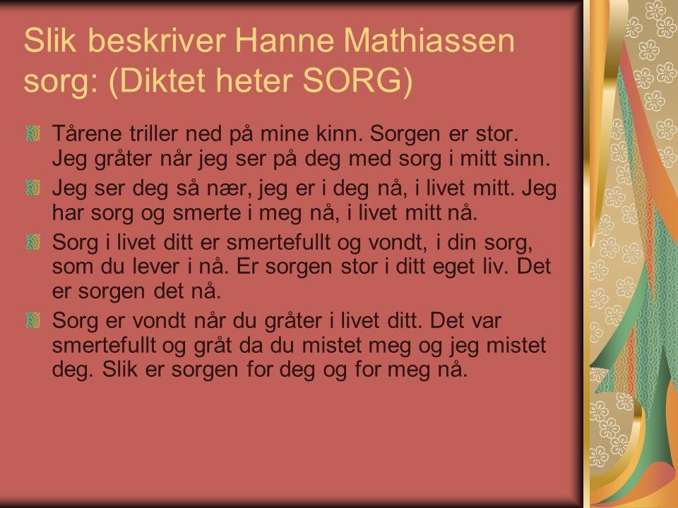 Slik beskriver Hanne Mathiassen sorg: (Diktet heter SORG) Tårene triller ned på mine kinn.