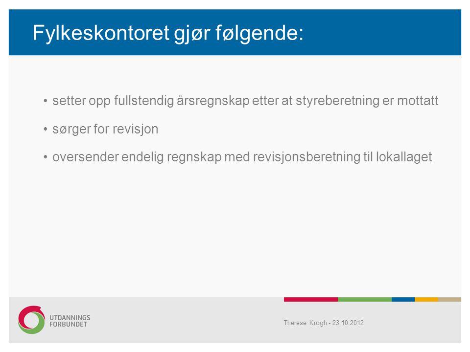 Fylkeskontoret gjør følgende: •setter opp fullstendig årsregnskap etter at styreberetning er mottatt •sørger for revisjon •oversender endelig regnskap med revisjonsberetning til lokallaget Therese Krogh - 23.10.2012
