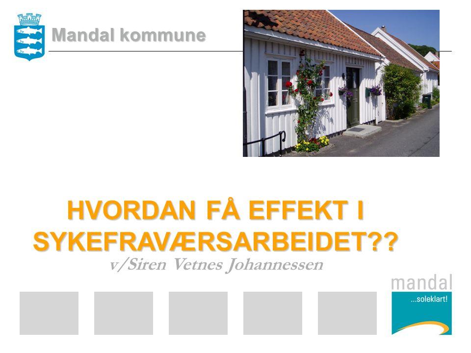 HVORDAN FÅ EFFEKT I SYKEFRAVÆRSARBEIDET?? v/Siren Vetnes Johannessen Mandal kommune