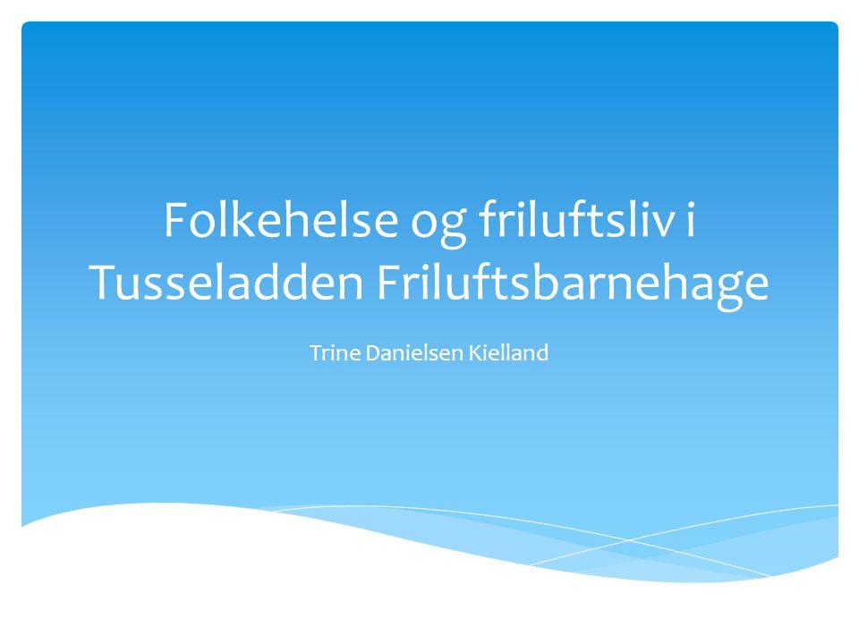 Folkehelse og friluftsliv i Tusseladden Friluftsbarnehage Trine Danielsen Kielland
