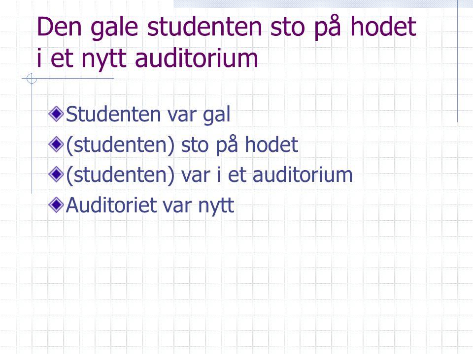 Den gale studenten sto på hodet i et nytt auditorium Studenten var gal (studenten) sto på hodet (studenten) var i et auditorium Auditoriet var nytt