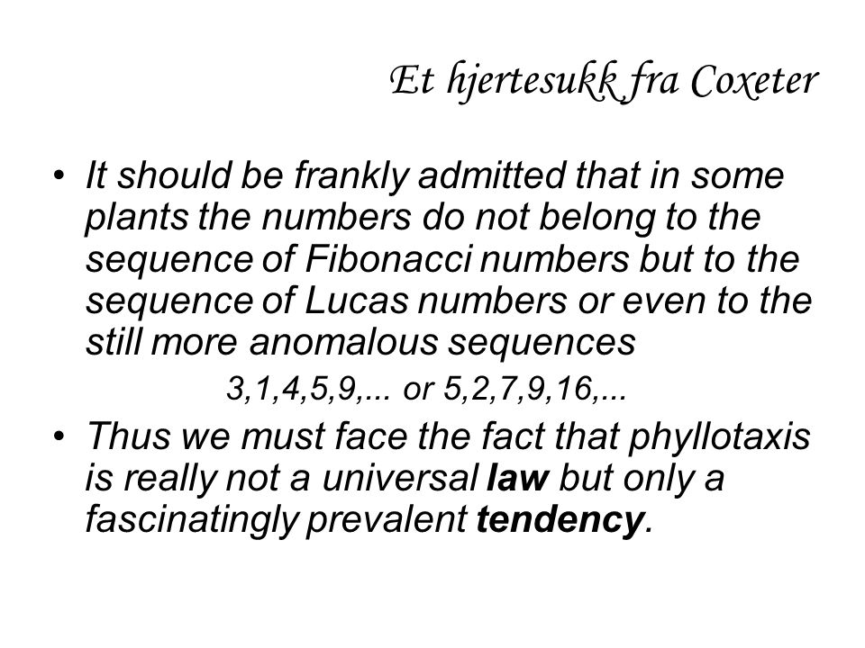 Et hjertesukk fra Coxeter •It should be frankly admitted that in some plants the numbers do not belong to the sequence of Fibonacci numbers but to the