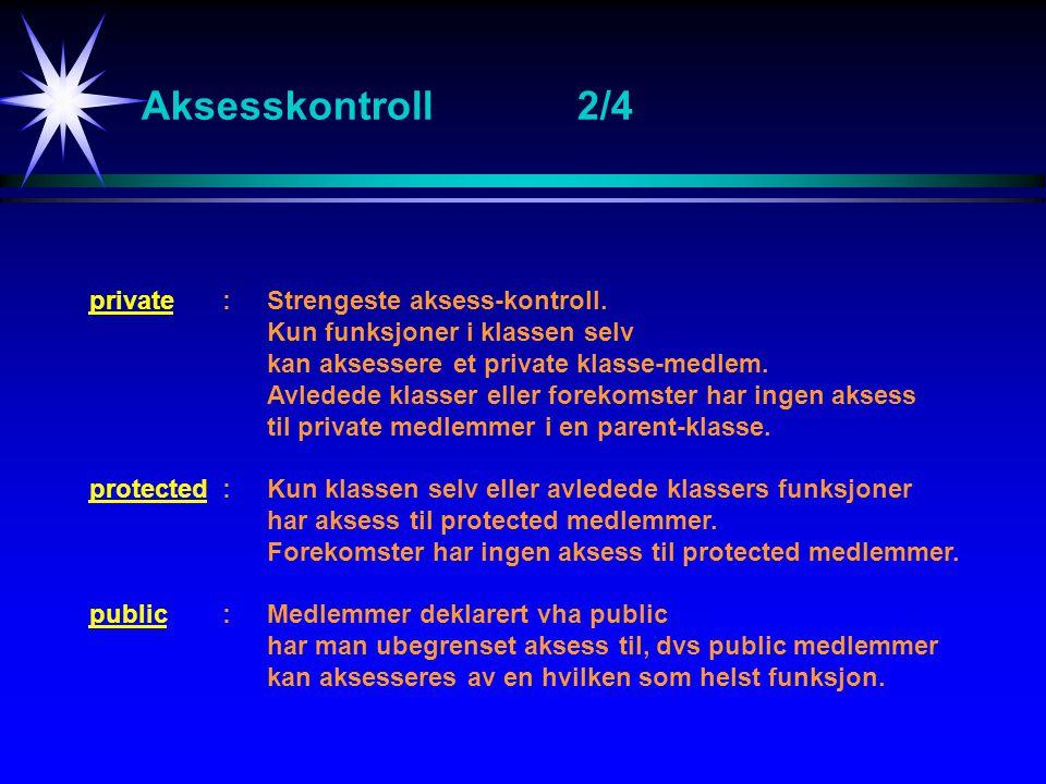 Aksesskontroll2/4 private:Strengeste aksess-kontroll. Kun funksjoner i klassen selv kan aksessere et private klasse-medlem. Avledede klasser eller for