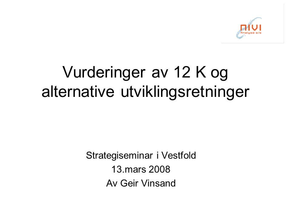 Vurderinger av 12 K og alternative utviklingsretninger Strategiseminar i Vestfold 13.mars 2008 Av Geir Vinsand