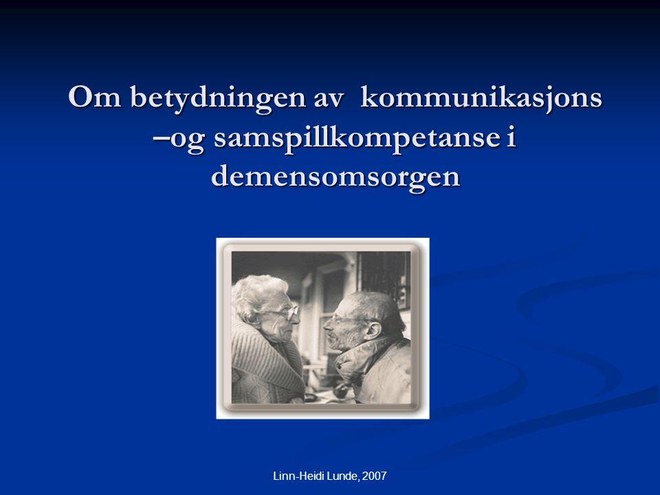 Linn-Heidi Lunde, 2007 Om betydningen av kommunikasjons –og samspillkompetanse i demensomsorgen Linn-Heidi Lunde psykologspesialist