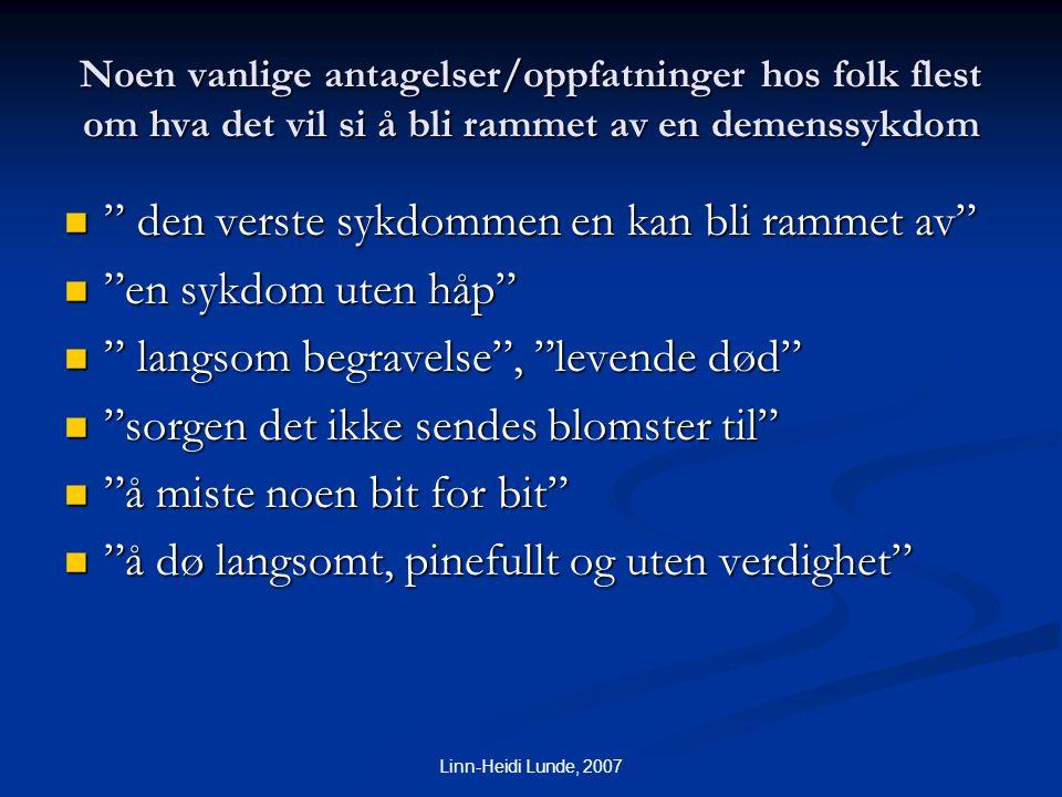 """Linn-Heidi Lunde, 2007 Noen vanlige antagelser/oppfatninger hos folk flest om hva det vil si å bli rammet av en demenssykdom  """" den verste sykdommen"""