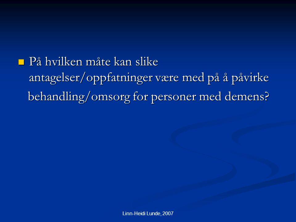 Linn-Heidi Lunde, 2007  På hvilken måte kan slike antagelser/oppfatninger være med på å påvirke behandling/omsorg for personer med demens? behandling