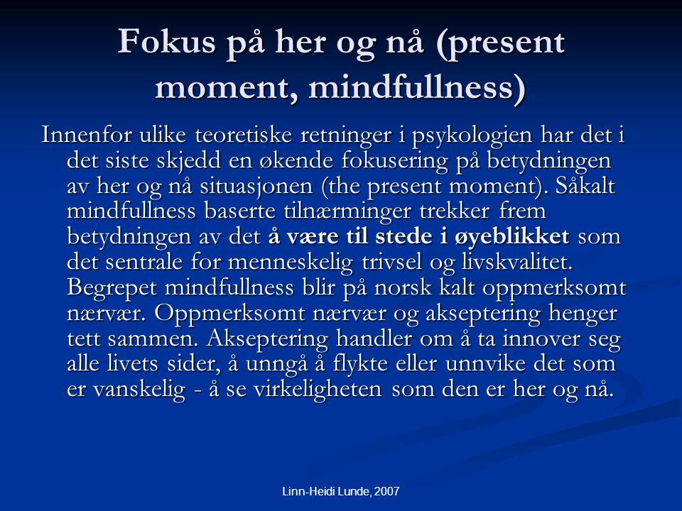 Linn-Heidi Lunde, 2007 Fokus på her og nå (present moment, mindfullness) Innenfor ulike teoretiske retninger i psykologien har det i det siste skjedd