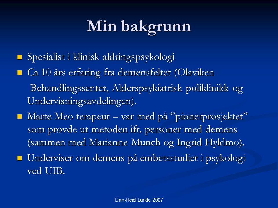 Linn-Heidi Lunde, 2007 Min bakgrunn  Spesialist i klinisk aldringspsykologi  Ca 10 års erfaring fra demensfeltet (Olaviken Behandlingssenter, Alders