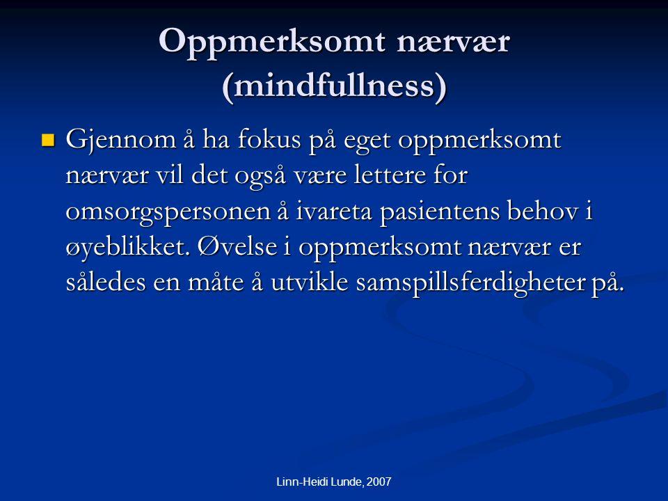 Linn-Heidi Lunde, 2007 Oppmerksomt nærvær (mindfullness)  Gjennom å ha fokus på eget oppmerksomt nærvær vil det også være lettere for omsorgspersonen