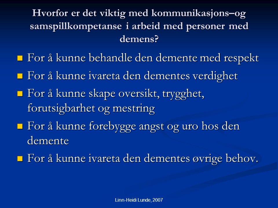 Linn-Heidi Lunde, 2007 Hvorfor er det viktig med kommunikasjons–og samspillkompetanse i arbeid med personer med demens?  For å kunne behandle den dem