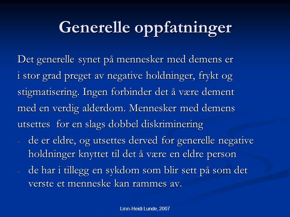 Linn-Heidi Lunde, 2007 Generelle oppfatninger Det generelle synet på mennesker med demens er i stor grad preget av negative holdninger, frykt og stigm