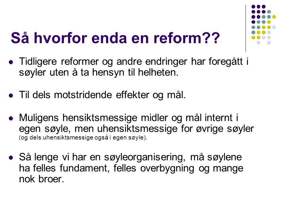 Så hvorfor enda en reform??  Tidligere reformer og andre endringer har foregått i søyler uten å ta hensyn til helheten.  Til dels motstridende effek