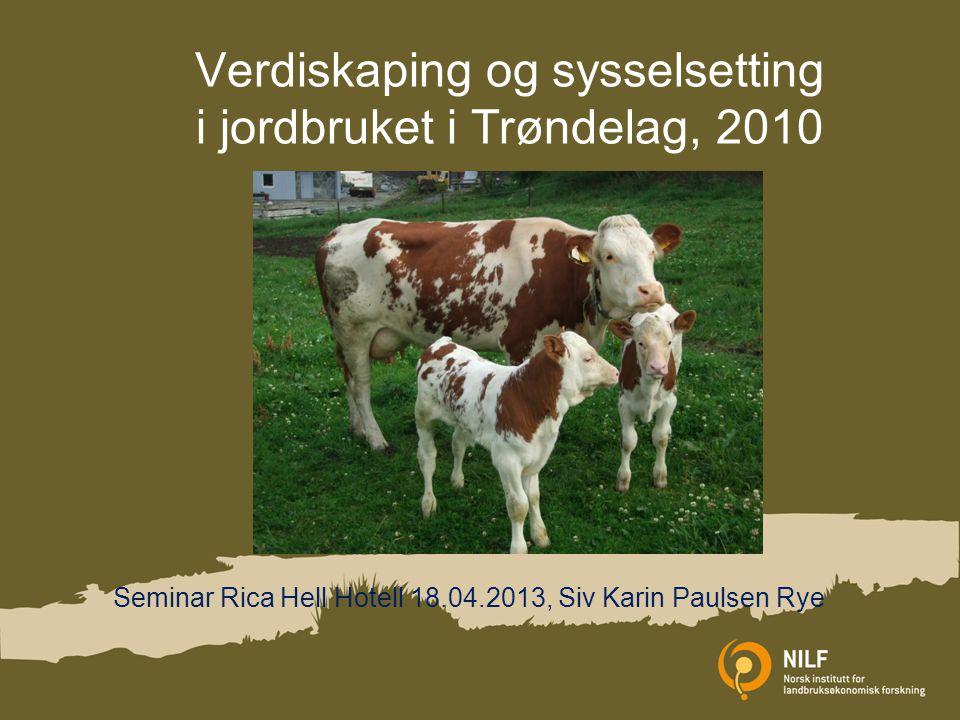 Verdiskaping og sysselsetting i jordbruket i Trøndelag, 2010 Seminar Rica Hell Hotell 18.04.2013, Siv Karin Paulsen Rye