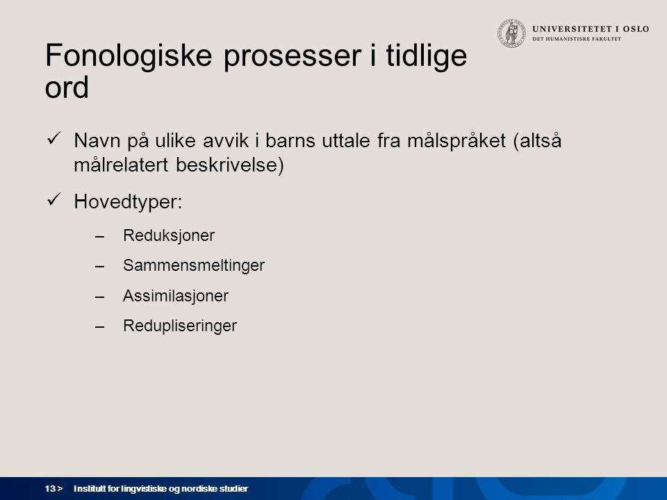 13 > Institutt for lingvistiske og nordiske studier Fonologiske prosesser i tidlige ord  Navn på ulike avvik i barns uttale fra målspråket (altså mål