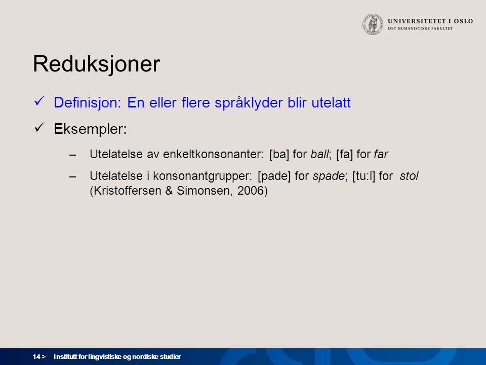 14 > Institutt for lingvistiske og nordiske studier Reduksjoner  Definisjon: En eller flere språklyder blir utelatt  Eksempler: –Utelatelse av enkel