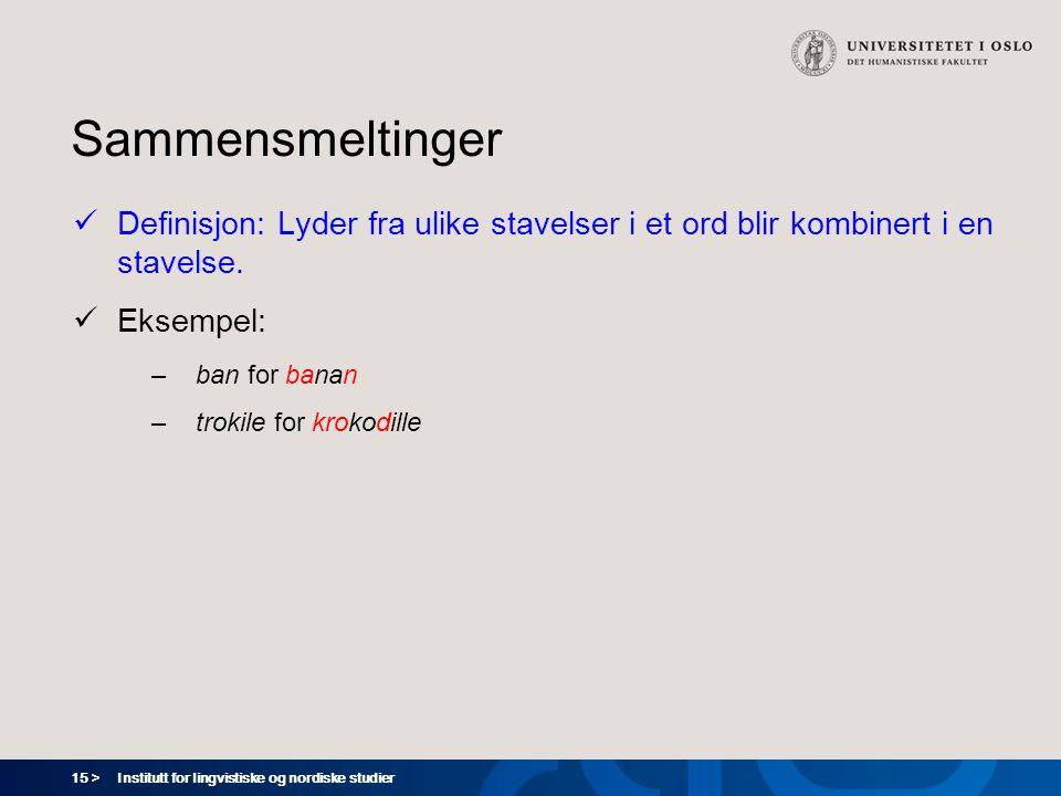 15 > Institutt for lingvistiske og nordiske studier Sammensmeltinger  Definisjon: Lyder fra ulike stavelser i et ord blir kombinert i en stavelse. 