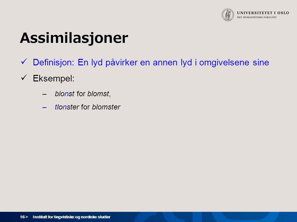 16 > Institutt for lingvistiske og nordiske studier Assimilasjoner  Definisjon: En lyd påvirker en annen lyd i omgivelsene sine  Eksempel: –blonst f