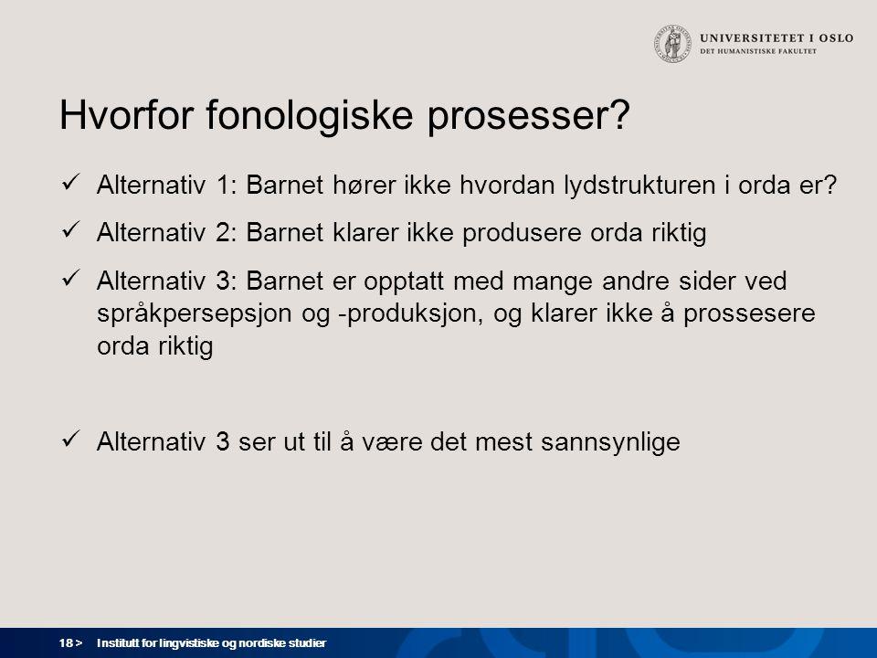 18 > Institutt for lingvistiske og nordiske studier Hvorfor fonologiske prosesser?  Alternativ 1: Barnet hører ikke hvordan lydstrukturen i orda er?