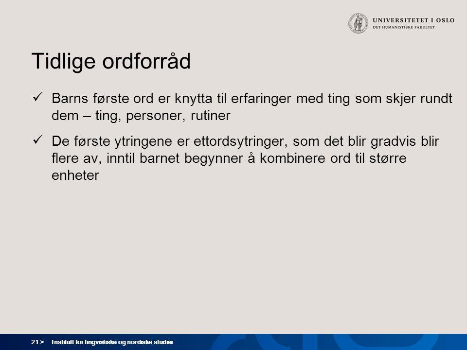 21 > Institutt for lingvistiske og nordiske studier Tidlige ordforråd  Barns første ord er knytta til erfaringer med ting som skjer rundt dem – ting,