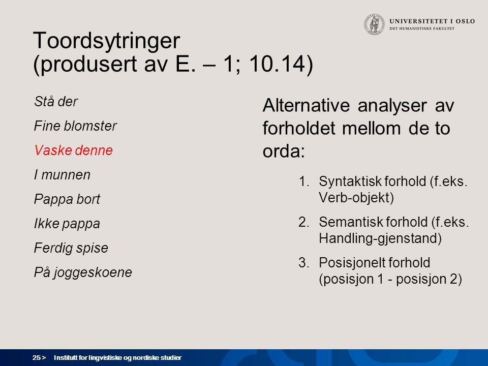 25 > Institutt for lingvistiske og nordiske studier Toordsytringer (produsert av E. – 1; 10.14) Stå der Fine blomster Vaske denne I munnen Pappa bort