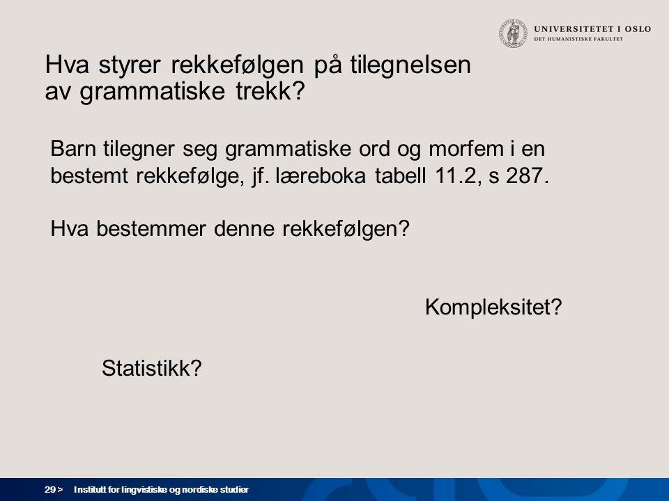 29 > Institutt for lingvistiske og nordiske studier Hva styrer rekkefølgen på tilegnelsen av grammatiske trekk? Statistikk? Barn tilegner seg grammati