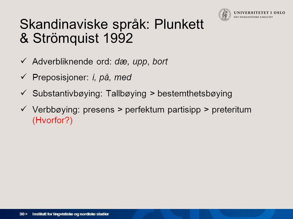 30 > Institutt for lingvistiske og nordiske studier Skandinaviske språk: Plunkett & Strömquist 1992  Adverbliknende ord: dæ, upp, bort  Preposisjoner: i, på, med  Substantivbøying: Tallbøying > bestemthetsbøying  Verbbøying: presens > perfektum partisipp > preteritum (Hvorfor?)