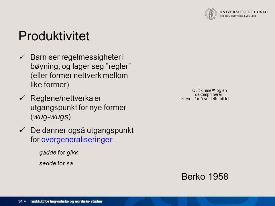 31 > Institutt for lingvistiske og nordiske studier Produktivitet  Barn ser regelmessigheter i bøyning, og lager seg regler (eller former nettverk mellom like former)  Reglene/nettverka er utgangspunkt for nye former (wug-wugs)  De danner også utgangspunkt for overgeneraliseringer: gådde for gikk sedde for så Berko 1958