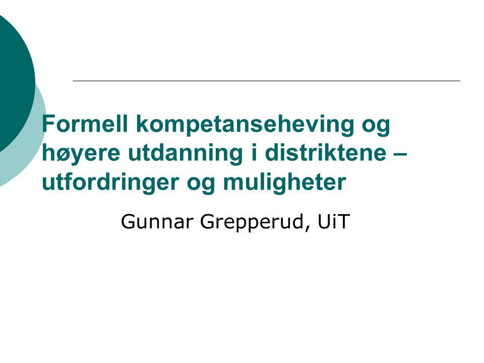 Formell kompetanseheving og høyere utdanning i distriktene – utfordringer og muligheter Gunnar Grepperud, UiT