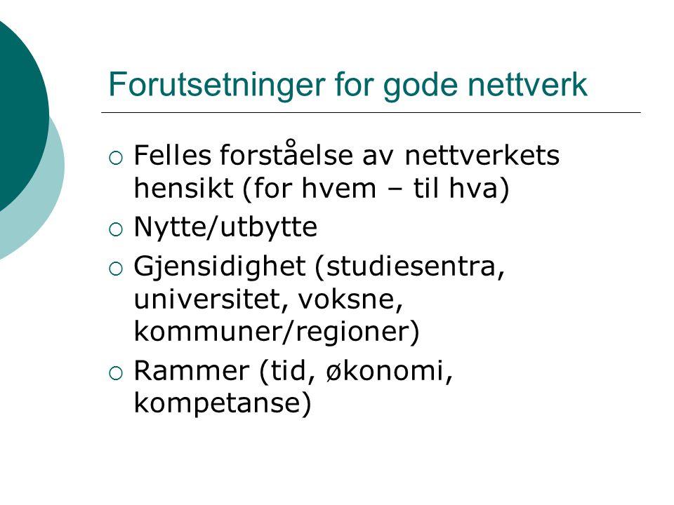 Forutsetninger for gode nettverk  Felles forståelse av nettverkets hensikt (for hvem – til hva)  Nytte/utbytte  Gjensidighet (studiesentra, univers