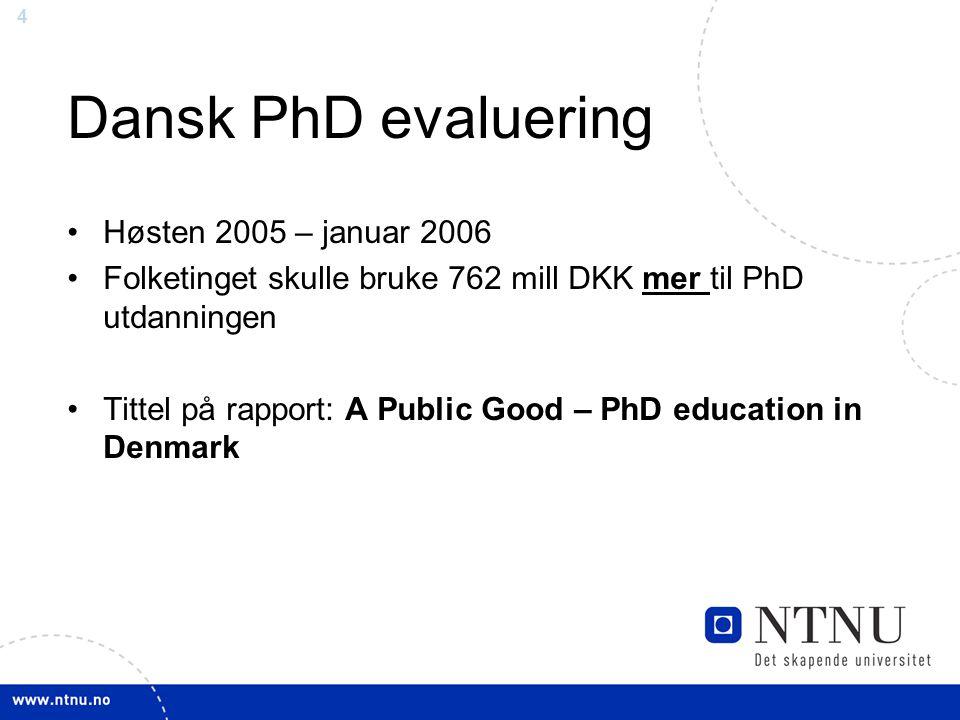 4 Dansk PhD evaluering •Høsten 2005 – januar 2006 •Folketinget skulle bruke 762 mill DKK mer til PhD utdanningen •Tittel på rapport: A Public Good – PhD education in Denmark
