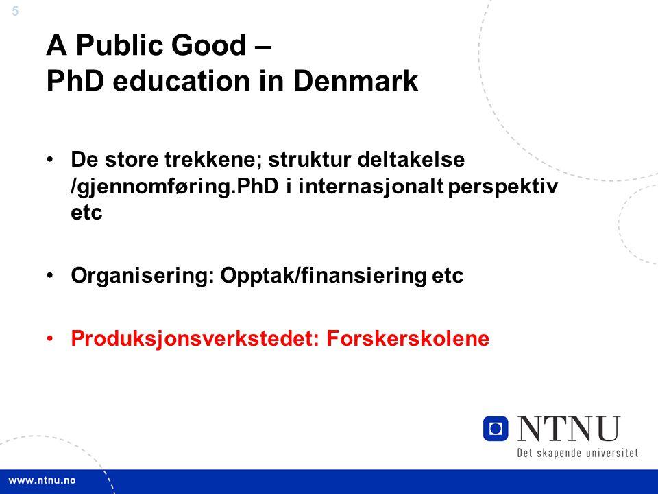 5 A Public Good – PhD education in Denmark •De store trekkene; struktur deltakelse /gjennomføring.PhD i internasjonalt perspektiv etc •Organisering: Opptak/finansiering etc •Produksjonsverkstedet: Forskerskolene