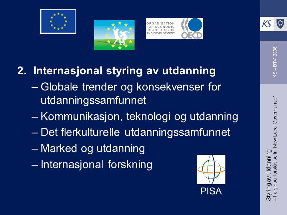 Styring av utdanning – fra global forståelse til New Local Governance 2.Internasjonal styring av utdanning –Globale trender og konsekvenser for utdanningssamfunnet –Kommunikasjon, teknologi og utdanning –Det flerkulturelle utdanningssamfunnet –Marked og utdanning –Internasjonal forskning KS – BTV 2008 PISA