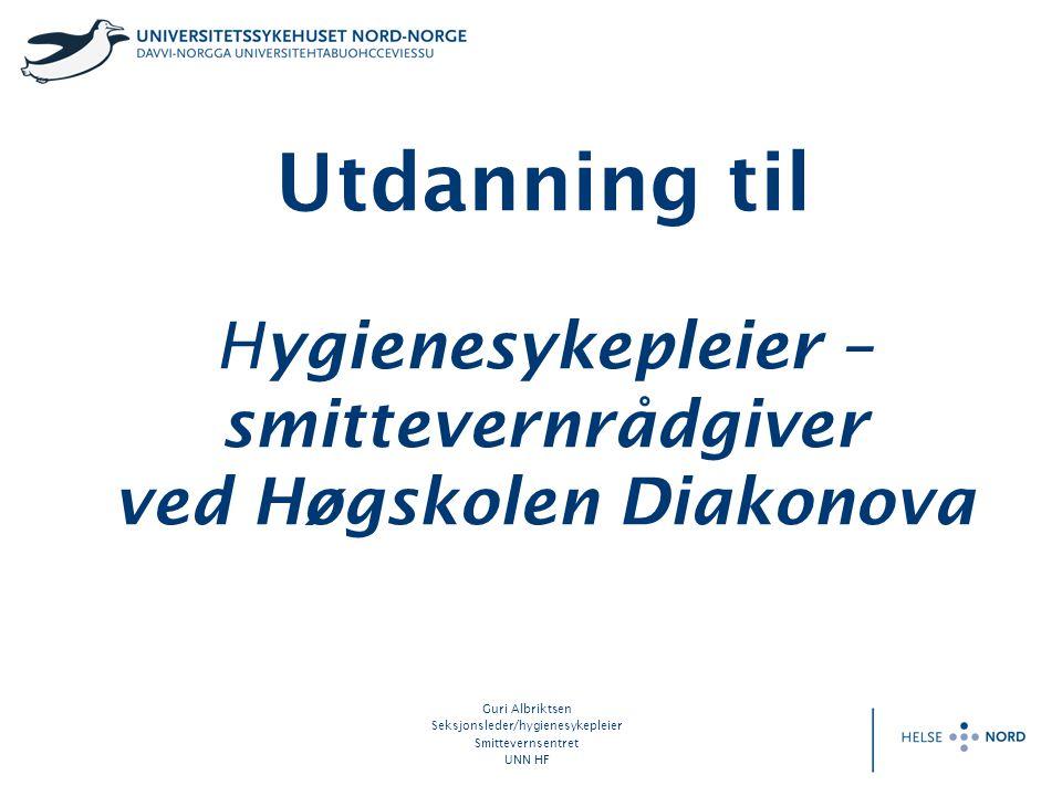 Utdanning til Hygienesykepleier – smittevernrådgiver ved Høgskolen Diakonova Guri Albriktsen Seksjonsleder/hygienesykepleier Smittevernsentret UNN HF
