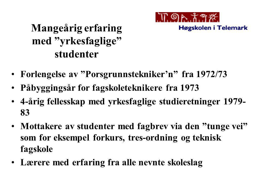 Mangeårig erfaring med yrkesfaglige studenter •Forlengelse av Porsgrunnstekniker'n fra 1972/73 •Påbyggingsår for fagskoleteknikere fra 1973 •4-årig fellesskap med yrkesfaglige studieretninger 1979- 83 •Mottakere av studenter med fagbrev via den tunge vei som for eksempel forkurs, tres-ordning og teknisk fagskole •Lærere med erfaring fra alle nevnte skoleslag